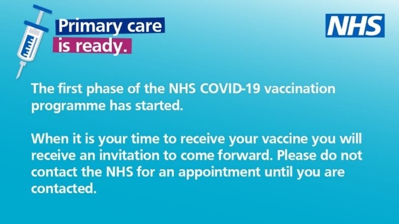 The first phase of the NHS COVID-19 vaccination programme has started. When it is your time to receive your vaccine you will receive an invitation to come forward. Please do not contact the NHS for an appointment until you are contacted.